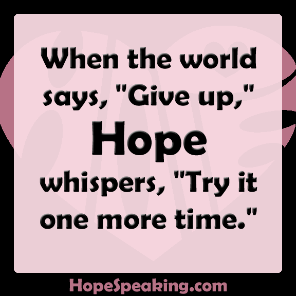 When the world says give up, hope whispers try it one more time.