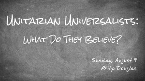 Unitarian Universalists: What Do They Believe? Sunday, August 9 - Philip Douglas
