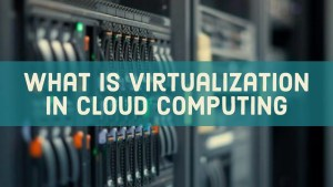 What Is Virtualization In Cloud Computing?