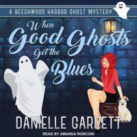 When Good Ghosts Get the Blues (Beechwood Harbor Ghost Mystery #3) by Danielle Garrett read by Amanda Ronconi