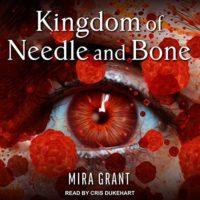 Kingdom of Needle and Bone by Mira Grant read by Cris Dukehart