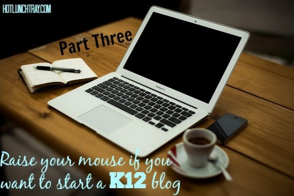 How to Start a K12 Blog - Part Three