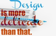 Design is more delicate than that small