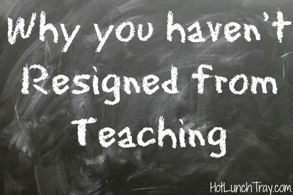 Why you haven't resigned from teaching