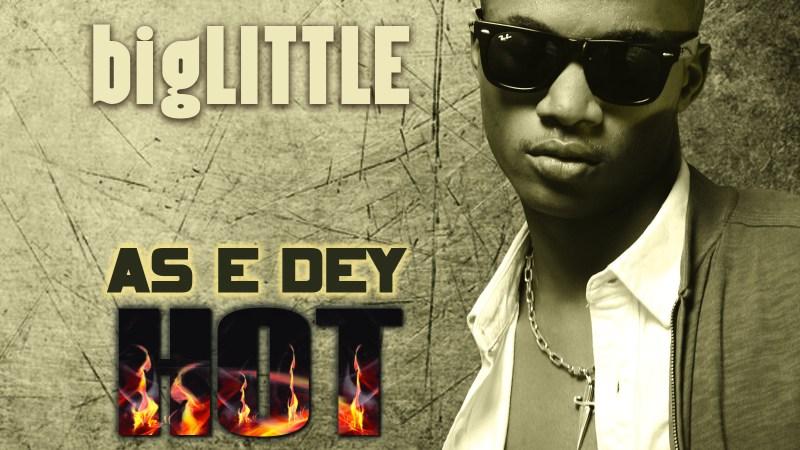 bigLITTLE – E Dey Hot