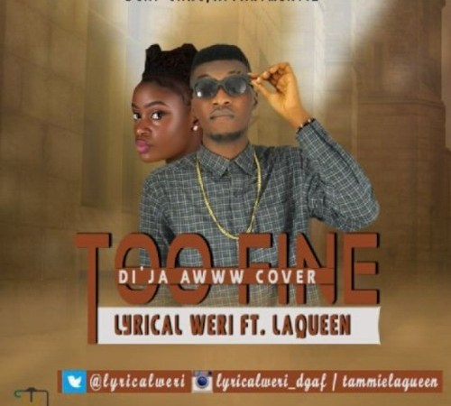 Lyrical Weri – Too Fine ft. LaQueen (Di'ja Awww Cover)