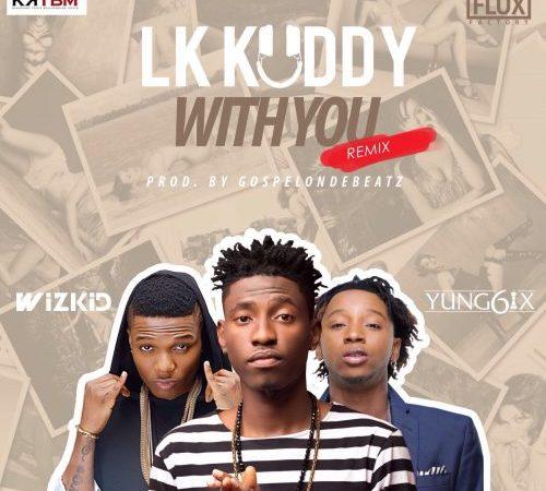 LK Kuddy – With You (Remix) ft. Wizkid & Yung6ix