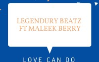 Legendury Beatz - Love Can Do ft Maleek Berry