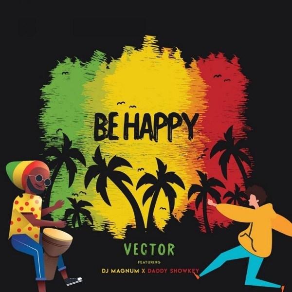 Vector-Be Happy-ft-DJ-Magnum-Daddy Showkey