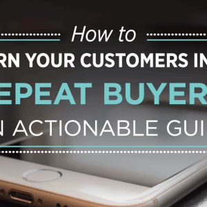 How to Turn Your Customers Into Repeat Buyers: An Actionable Guide