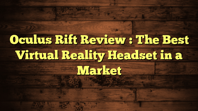 Oculus Rift Review : The Best Virtual Reality Headset in a Market