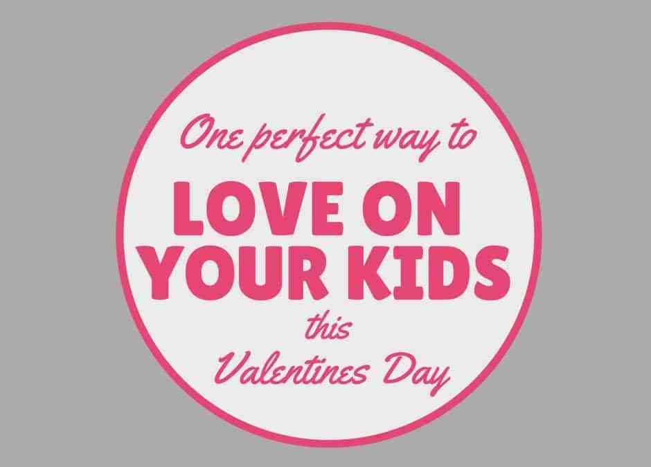 One Perfect Way to Love on Your Kids this Valentines Day