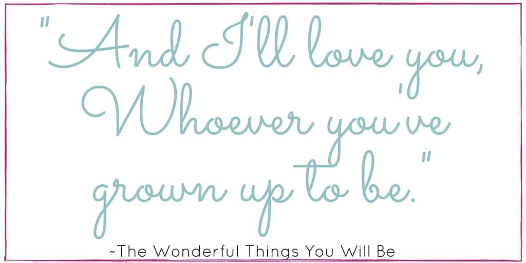 The Wonderful Things You Will Be Quote: And I'll love you,Whoever you've grown up to be.