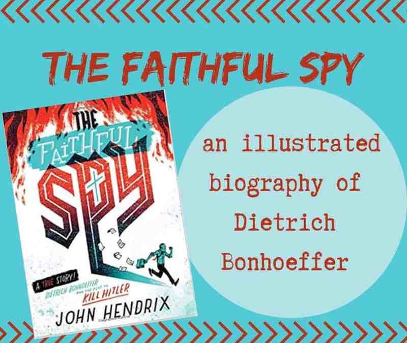 The Faithful Spy: An Illustrated Biography of Dietrich Bonhoeffer