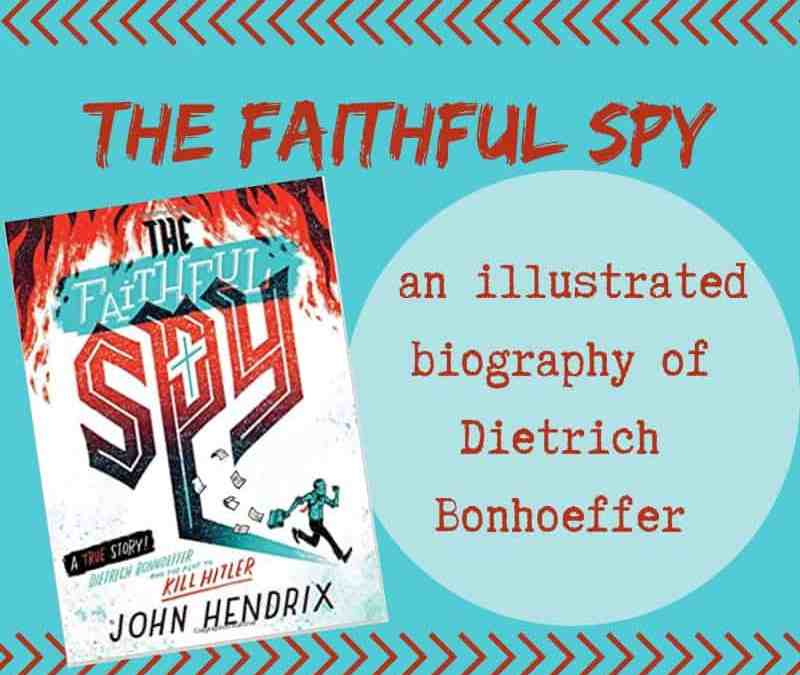 The Faithful Spy: An Illustrated Biography of Dietrich Bonhoeffer