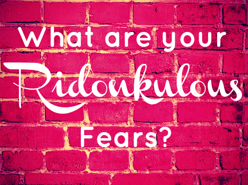 What are your Silly, Ridiculous Fears?