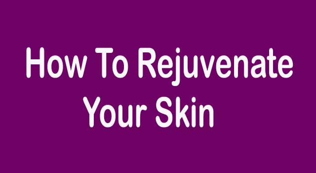 How to Rejuvenate Your Skin