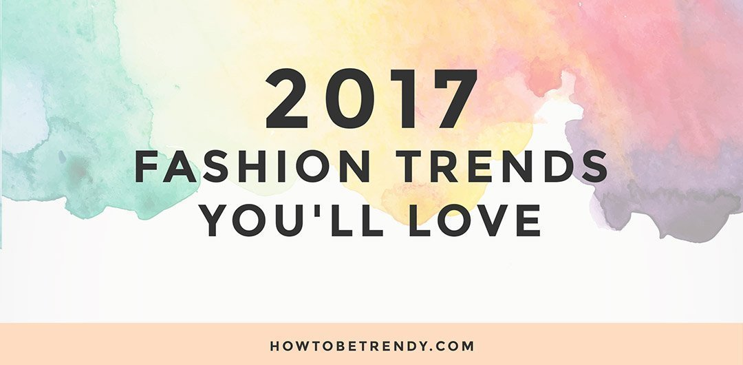 2017 Fashion Trends You'll Love