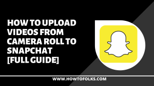 How To Upload Videos From Camera Roll To Snapchat