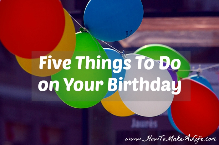 Five Things To Do On Your Birthday