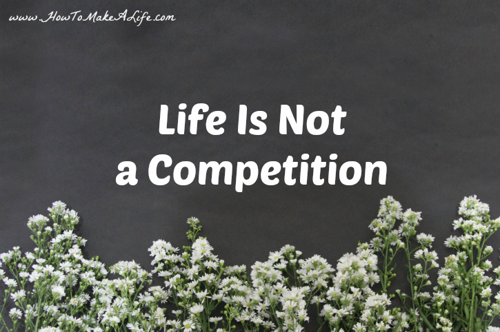 Life is Not A Competition - You are competing only with yourself.