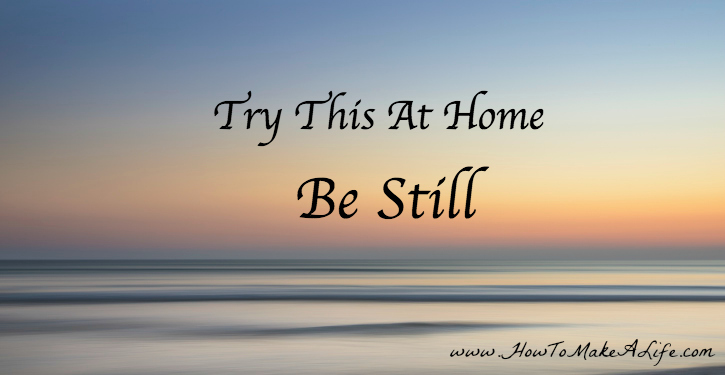 Try This At Home Be Still | We often have the answers to difficult times in our lives if we allow ourselves to be still.