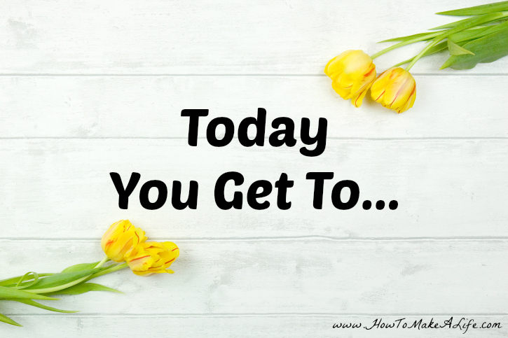 Today You Get To…………