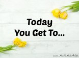 Today You Get To Do many things