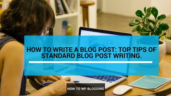 How to Write a Blog Post: Top tips of Standard Blog Post Writing