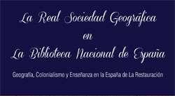 Ir al evento: La REAL SOCIEDAD GEOGRÁFICA en la Biblioteca Nacional de España. Geografía, colonialismo y enseñanza en la España de la Restauración
