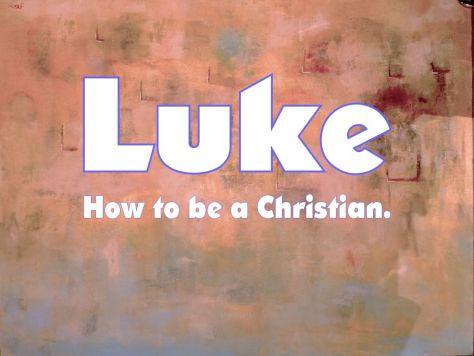 Luke - how to be a Christian