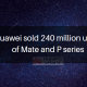 Huawei sold 240 million units of Mate and P series
