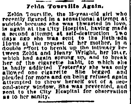 St. Louis Republic, 3 avril 1897, p. 6 - TRADUCTION : Encore Zelda Tourville. Zelda Tourville, la jeune fille de 15 ans ayant fait les manchettes récemment lors de sa spectaculaire tentative de suicide causée par un intense chagrin d'amour, est hospitalisée à nouveau au City Hospital, ayant tenté encore une fois de s'enlever la vie. Il y a deux jours, elle a été envoyée au Bethsada Home à la demande de sa mère, qui espérait non seulement mettre fin à la relation qui avait repris de plus belle entre Zelda et Henry Wright, mais également de lui faire perdre l'habitude de la cigarette, à laquelle elle était maintenant devenue accro. Hier, ayant eu droit à seulement une cigarette, elle a supplié et imploré qu'on lui en donne d'autres, mais en vain. Elle alors tenté de se jeter par le fenêtre du deuxième étage. Elle a été secourue à temps et transférée au City Hospital pour y être mise en observation quant à sa santé mentale.