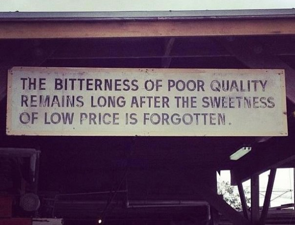 The bitterness of poor quality remains long after the sweetness of low price is forgotten