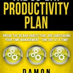 The 30-Day Productivity Plan: Break The 30 Bad Habits That Are Sabotaging Your Time Management – One Day At A Time!