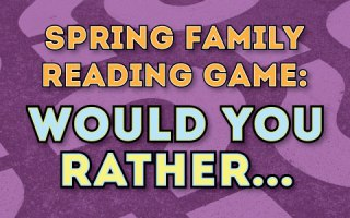 Play the Spring Family Reading Game -- Would You Rather?