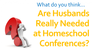 Are Husbands Really Needed at Homeschool Conferences?