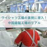 ワイシャツ工場の裏側に潜入!中国縫製工場のリアル