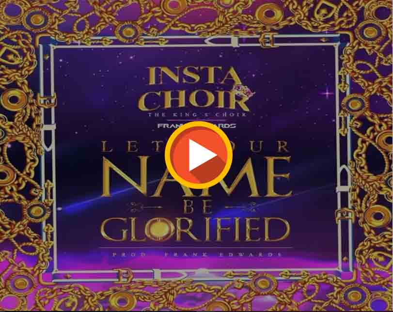 Insta Choir Ft. Frank Edwards And Chee – Let Your Name Be Glorified