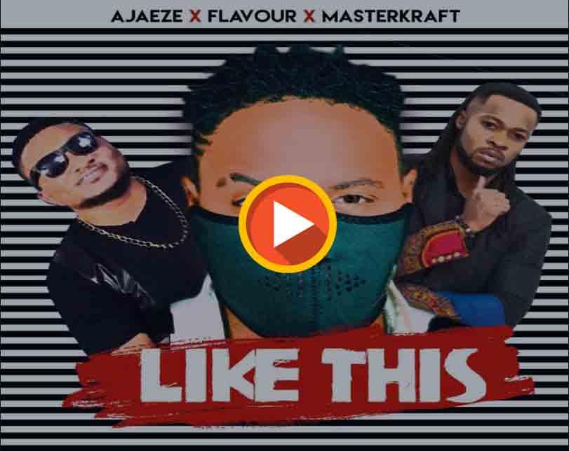 "Ajaeze x Flavour x Masterkraft – ""Like This"""