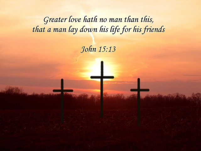 Greater love hath no man than this, that a man lay down his life for his friends - John 15:13
