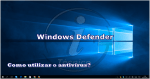 Windows Defender: Como utilizar o antivírus?