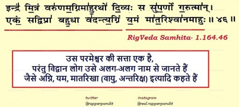 """Ekam Sat Vipra Bahuda Vadanti""- is a Fake&Incomplete, The correct Shloka is in 'Rigveda' 1.164.46. In Rigvedic time, when nothing except Sanatan Dharma existed, so how can there be any name of Something like Religion which didn't exist. Correct Quote Means, Supreme Power is One , &People call that as Various Mahabhut  also."