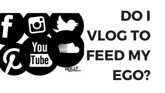 Do I vlog to feed my ego?