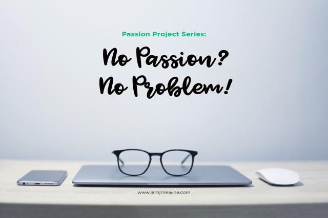 Passion Project Series - No Passion No Problem - iamjmkayne.com