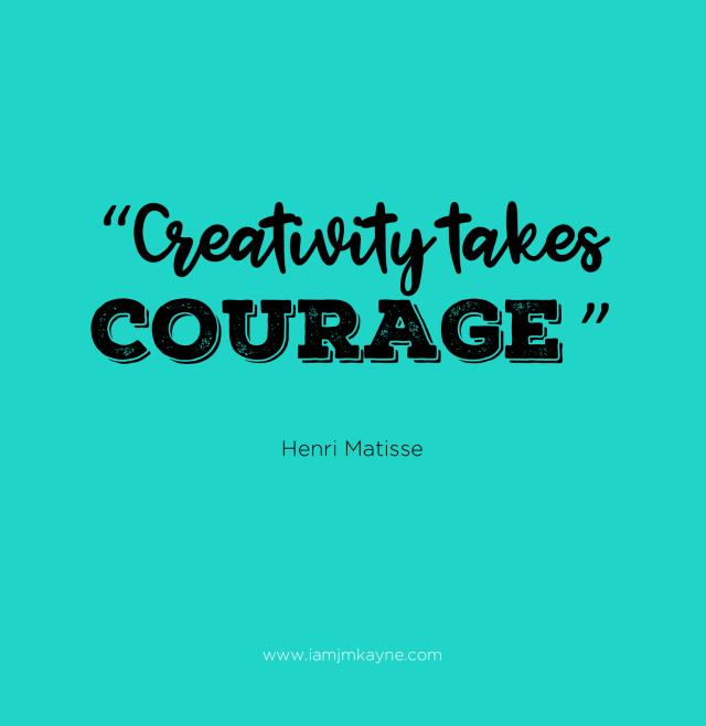 Creativity takes Courage - iamjmkayne.com