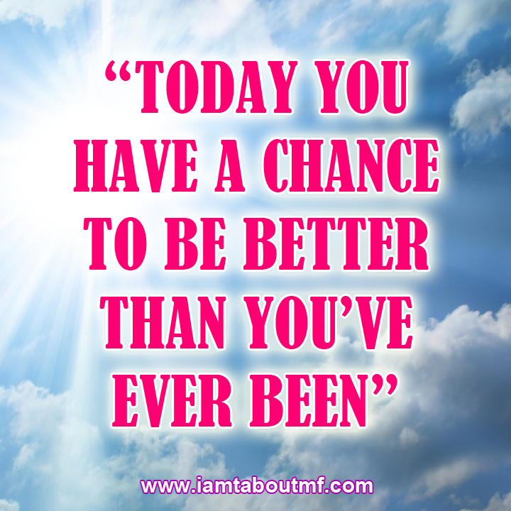 Today You Have A Chance To be Better Than You've Ever Been
