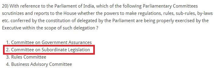 With reference to the Parliament of India, which of the following Parliamentary Committees scrutinizes and reports to the House whether the powers to make regulations, rules, sub-rules, by-laws etc. conferred by the constitution of delegated by the Parliament are being properly exercised by the Executive within the scope of such delegation ? Committee on Government Assurances Committee on Subordinate Legislation Rules Committee Business Advisory Committee