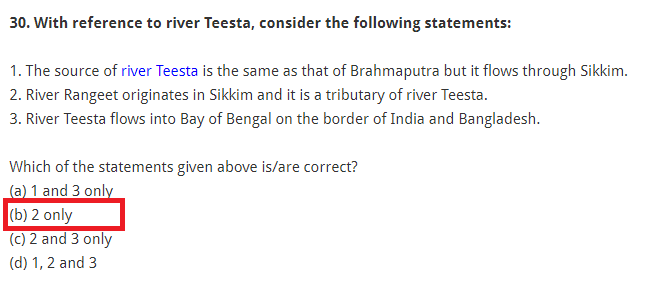 With reference to river Teesta, consider the following statements: 1. The source of river Teesta is the same as that of Brahmaputra but it flows through Sikkim. 2. River Rangeet originates in Sikkim and it is a tributary of river Teesta. 3. River Teesta flows into Bay of Bengal on the border of India and Bangladesh. Which of the statements given above is/are correct? (a) 1 and 3 only (b) 2 only (c) 2 and 3 only (d) 1, 2 and 3