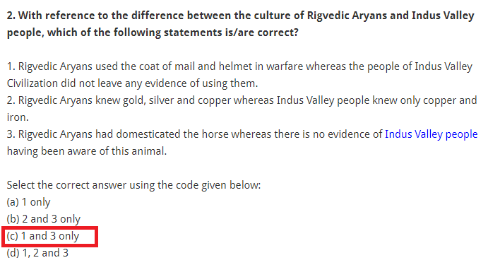With reference to the difference between the culture of Rigvedic Aryans and Indus Valley people, which of the following statements is/are correct? 1. Rigvedic Aryans used the coat of mail and helmet in warfare whereas the people of Indus Valley Civilization did not leave any evidence of using them. 2. Rigvedic Aryans knew gold, silver and copper whereas Indus Valley people knew only copper and iron. 3. Rigvedic Aryans had domesticated the horse whereas there is no evidence of Indus Valley people having been aware of this animal. Select the correct answer using the code given below: (a) 1 only (b) 2 and 3 only (c) 1 and 3 only (d) 1, 2 and 3